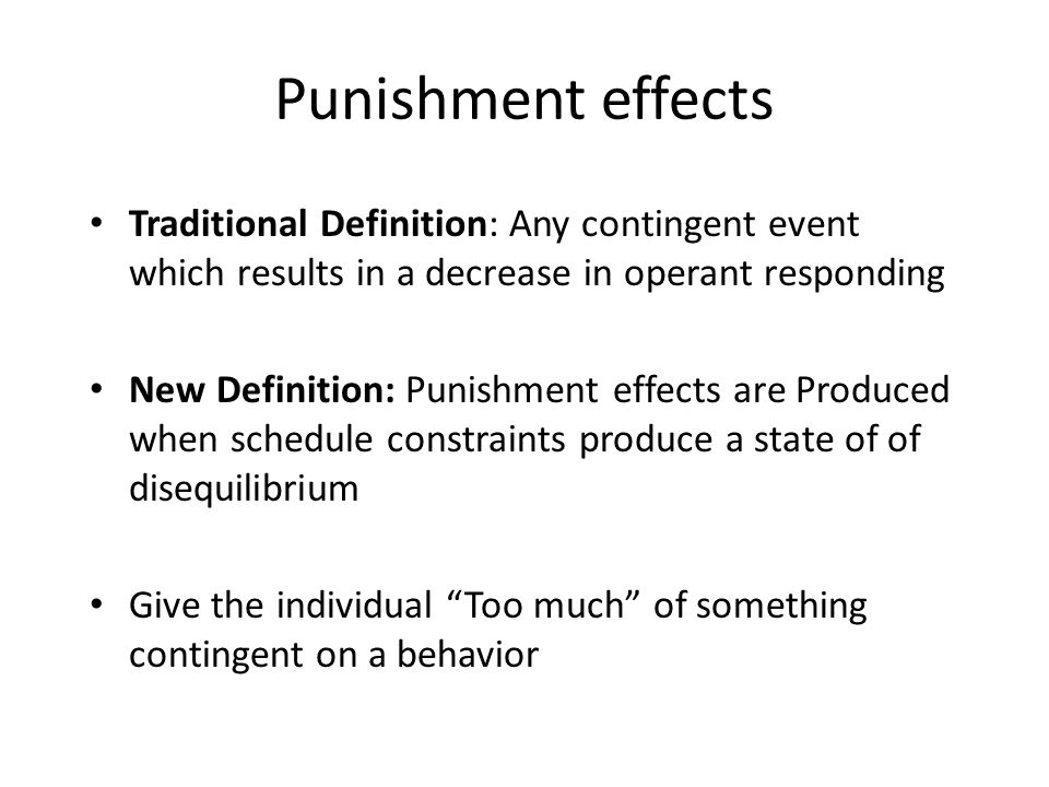 Punishment effects Traditional Definition: Any contingent event which results in a decrease in operant responding.
