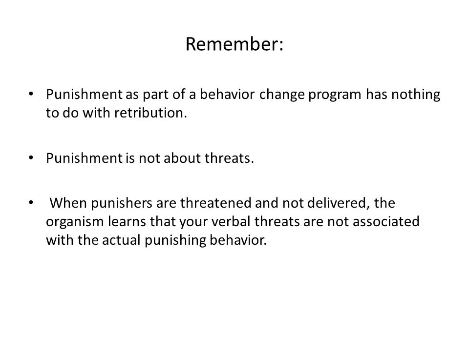 Remember: Punishment as part of a behavior change program has nothing to do with retribution. Punishment is not about threats.