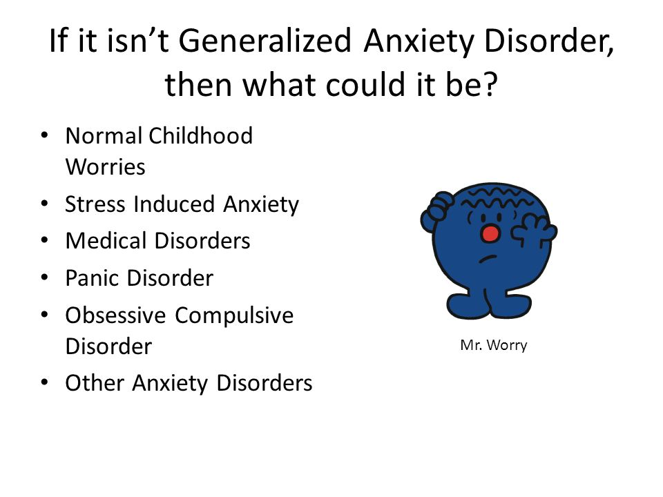 If it isn't Generalized Anxiety Disorder, then what could it be