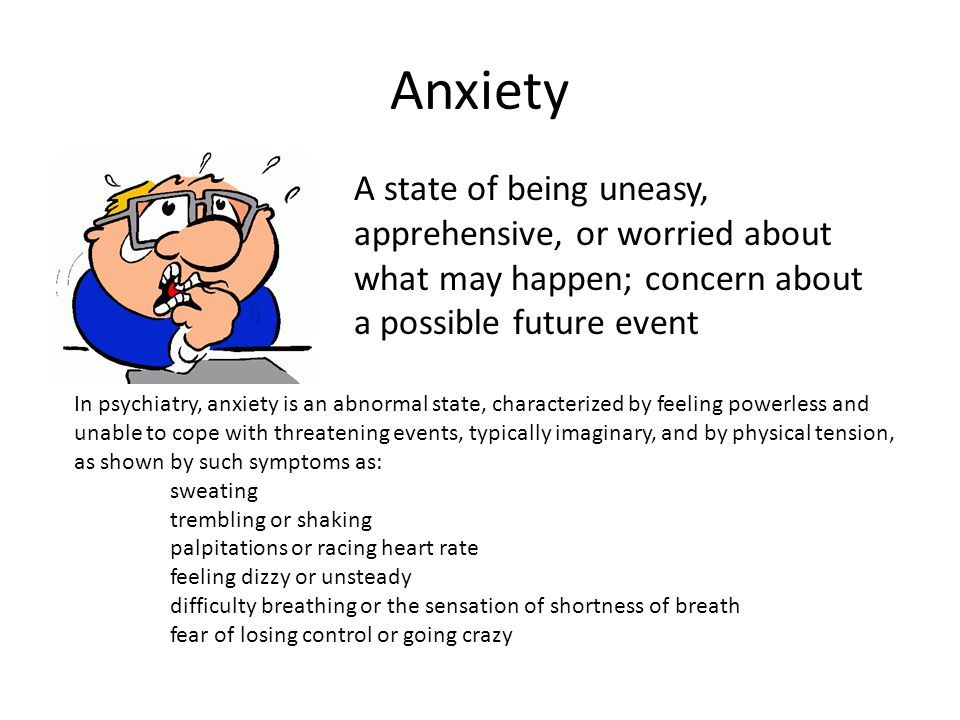 Anxiety A state of being uneasy, apprehensive, or worried about what may happen; concern about a possible future event.