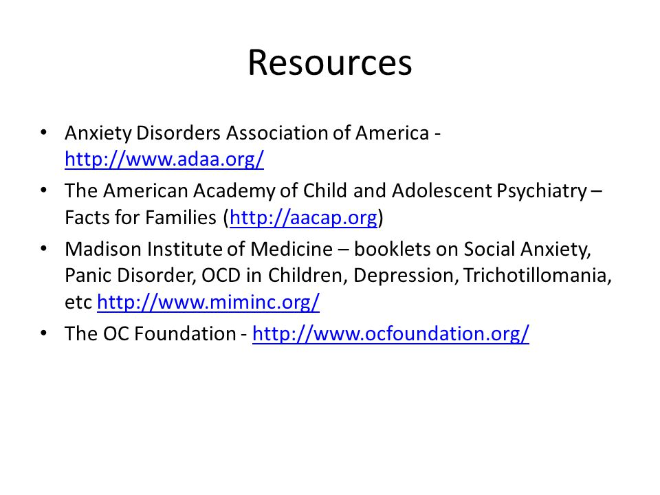 Resources Anxiety Disorders Association of America - http://www.adaa.org/