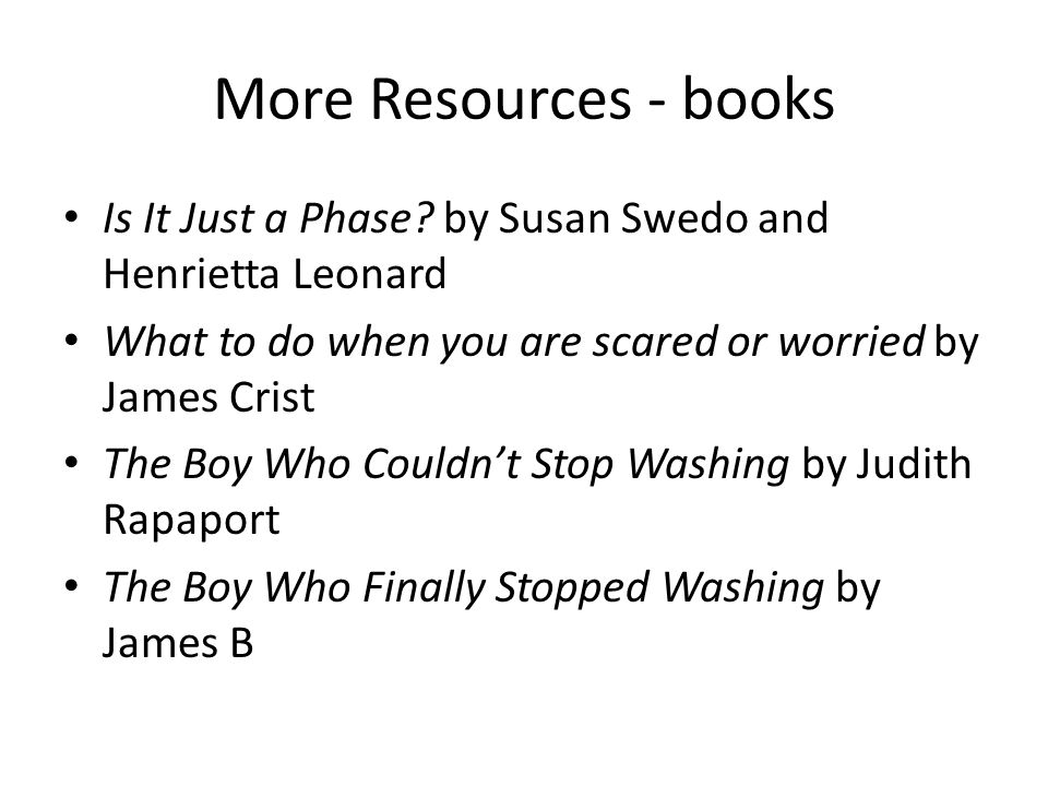 More Resources - books Is It Just a Phase by Susan Swedo and Henrietta Leonard. What to do when you are scared or worried by James Crist.