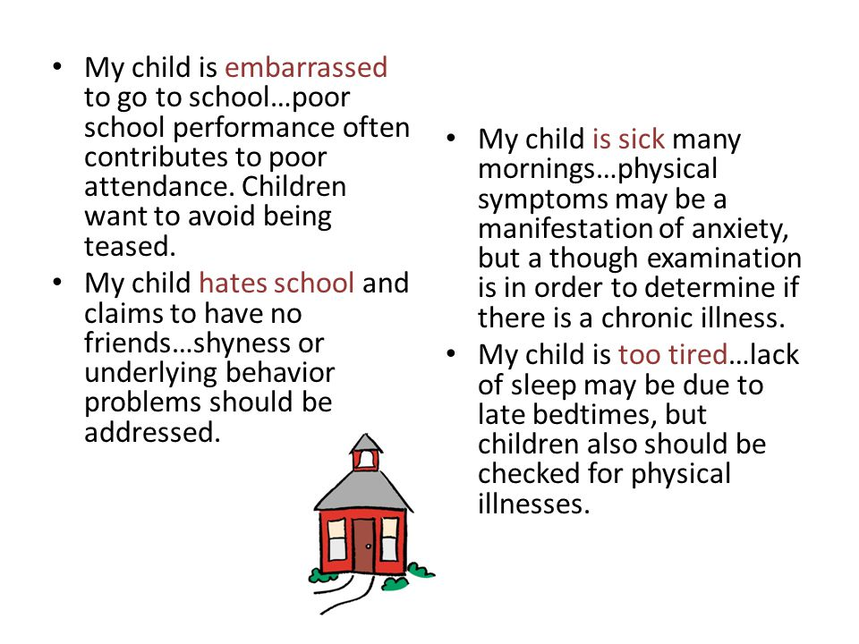 My child is embarrassed to go to school…poor school performance often contributes to poor attendance. Children want to avoid being teased.