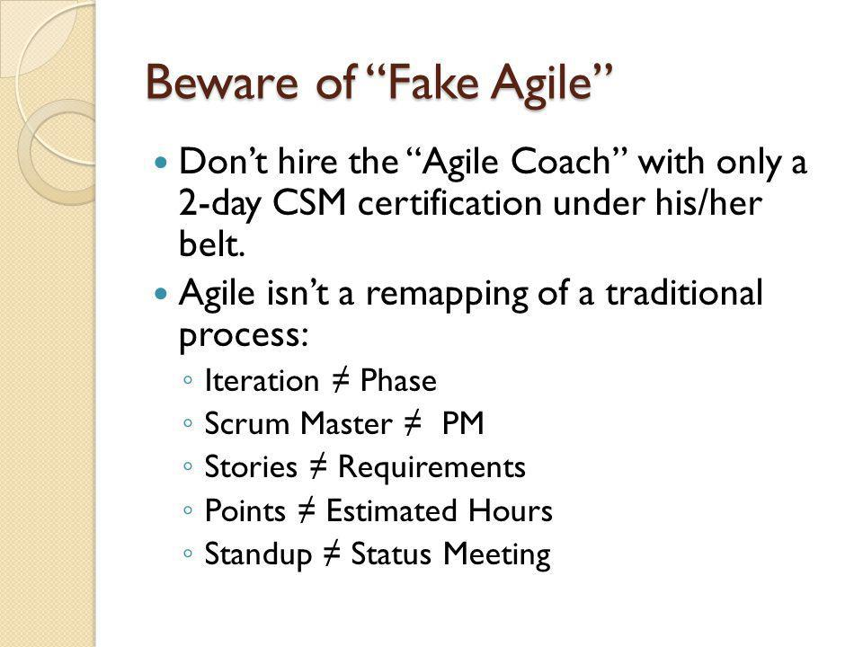 Beware of Fake Agile Don't hire the Agile Coach with only a 2-day CSM certification under his/her belt.