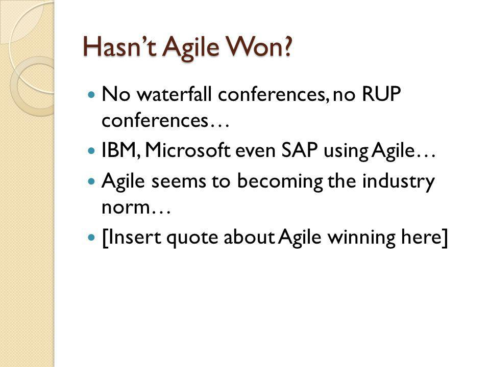 Hasn't Agile Won No waterfall conferences, no RUP conferences…