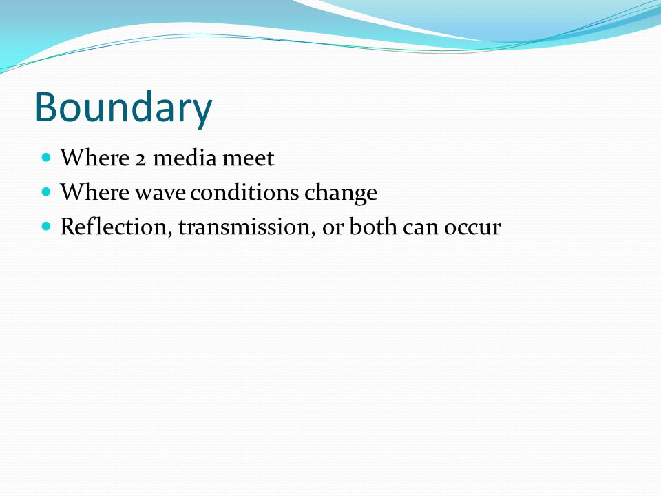Boundary Where 2 media meet Where wave conditions change