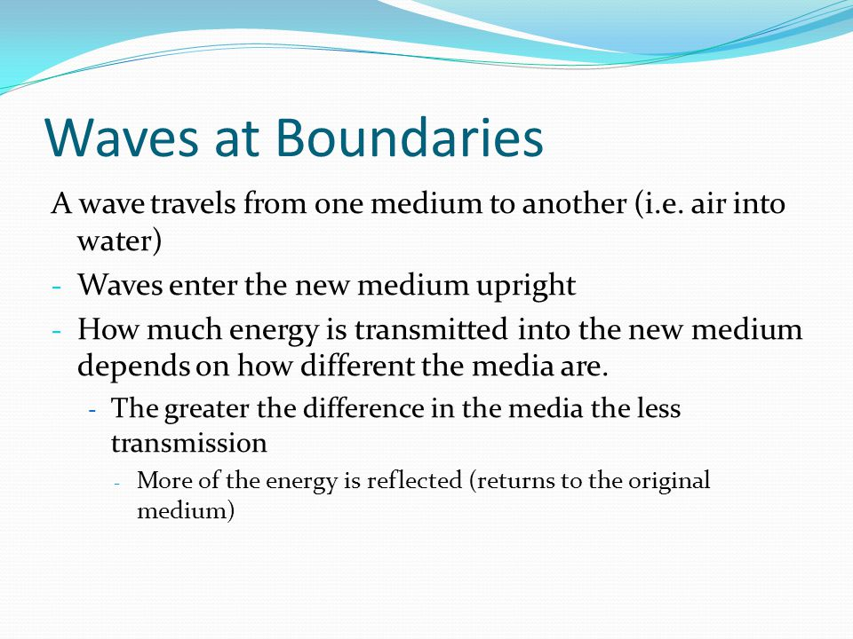 Waves at Boundaries A wave travels from one medium to another (i.e. air into water) Waves enter the new medium upright.