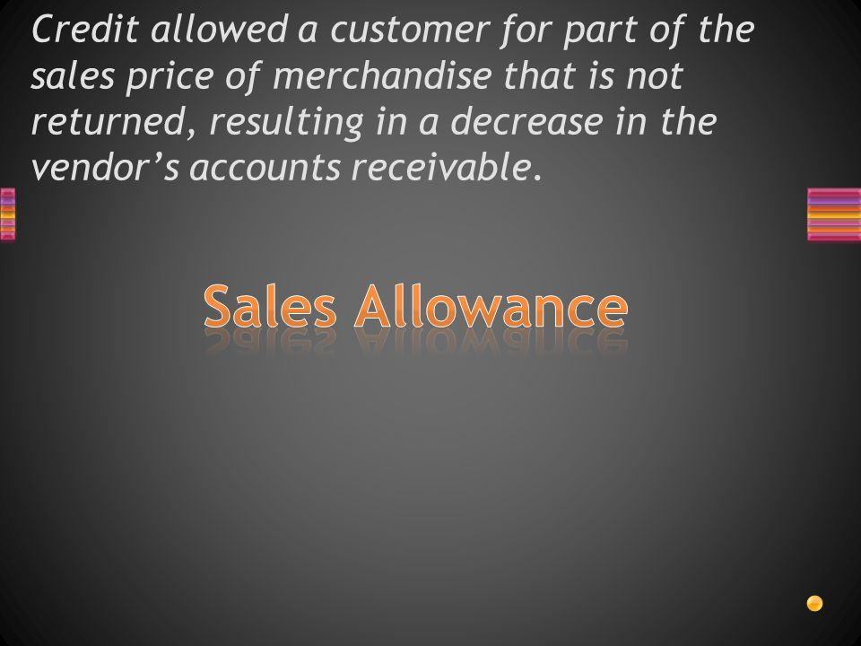 Credit allowed a customer for part of the sales price of merchandise that is not returned, resulting in a decrease in the vendor's accounts receivable.