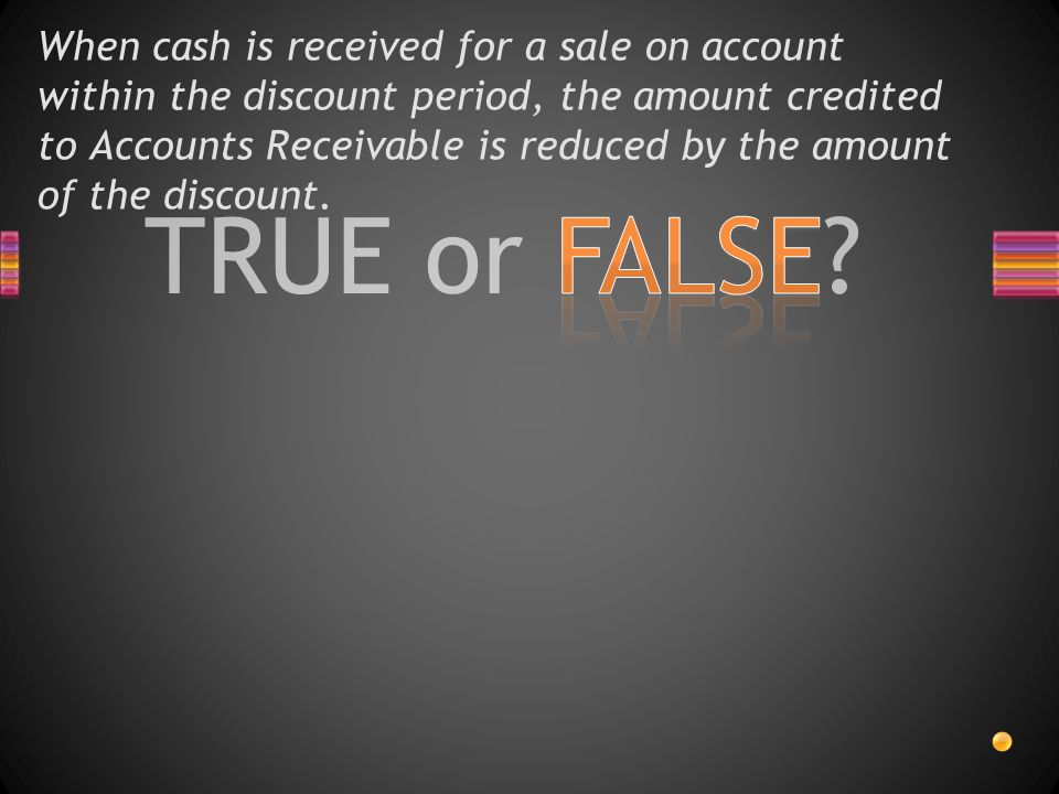 When cash is received for a sale on account within the discount period, the amount credited to Accounts Receivable is reduced by the amount of the discount.