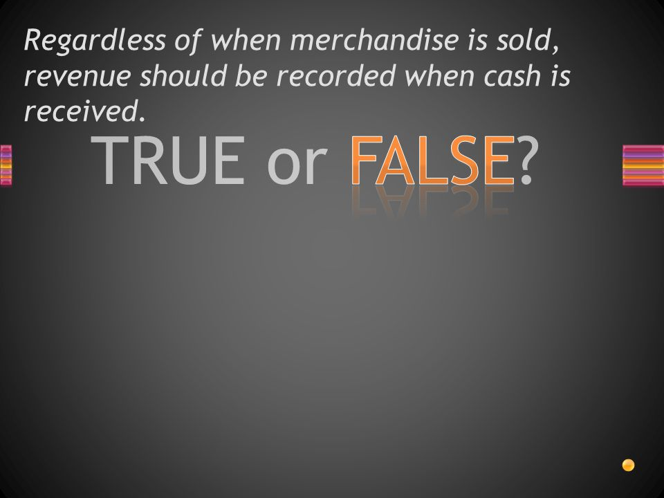 Regardless of when merchandise is sold, revenue should be recorded when cash is received.