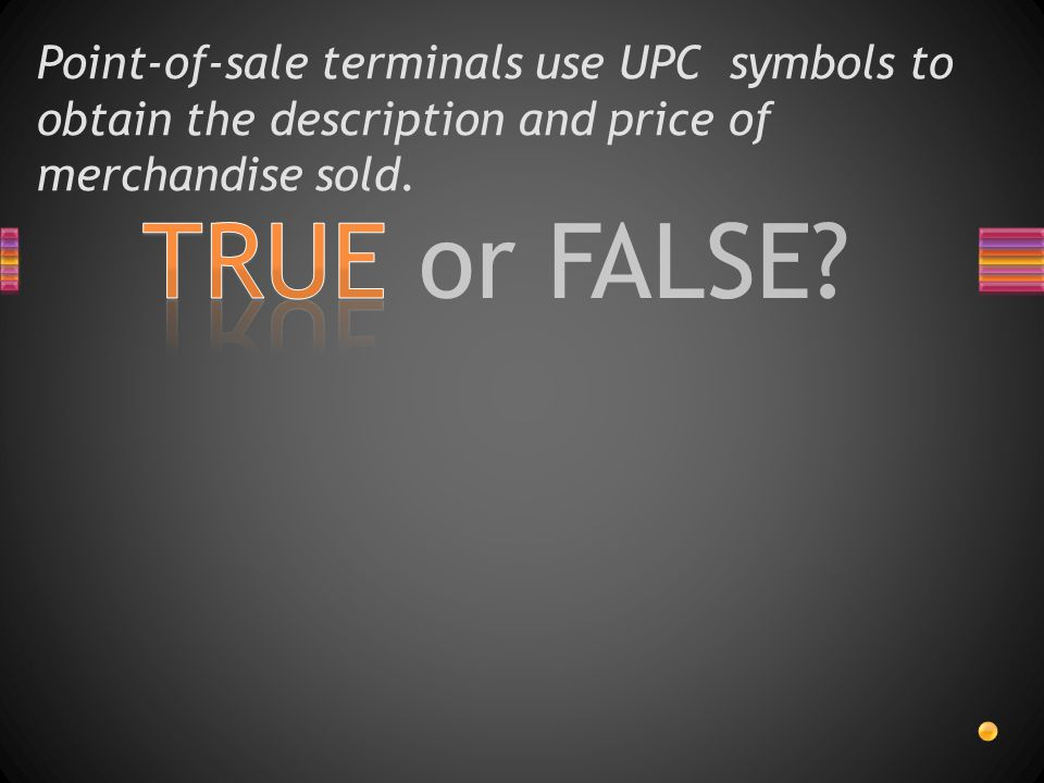 Point-of-sale terminals use UPC symbols to obtain the description and price of merchandise sold.