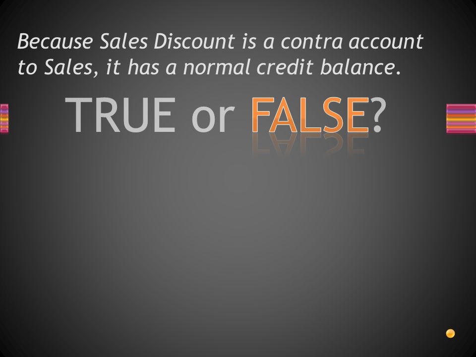 Because Sales Discount is a contra account to Sales, it has a normal credit balance.