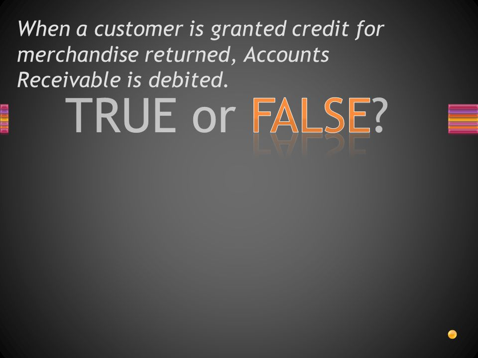 When a customer is granted credit for merchandise returned, Accounts Receivable is debited.