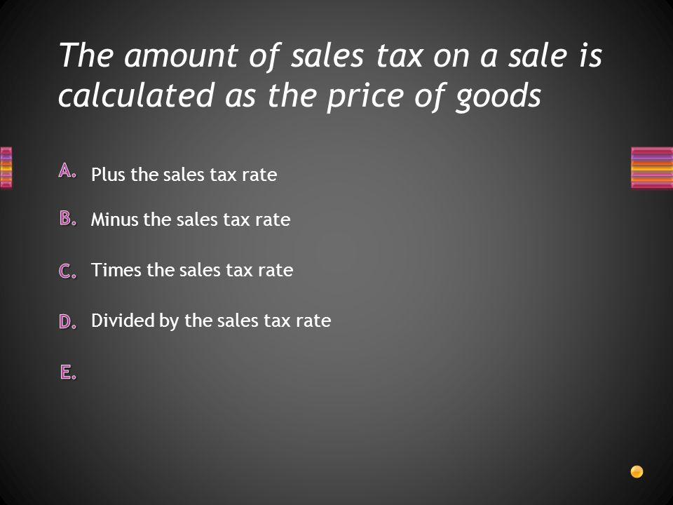 The amount of sales tax on a sale is calculated as the price of goods