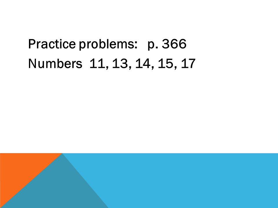 Practice problems: p. 366 Numbers 11, 13, 14, 15, 17