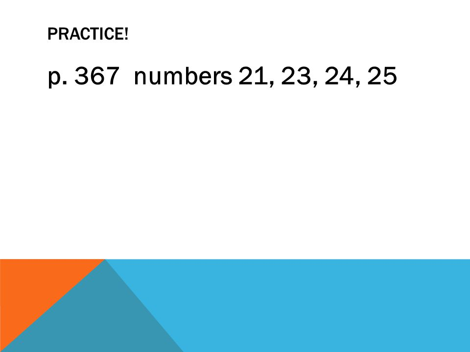 Practice! p. 367 numbers 21, 23, 24, 25