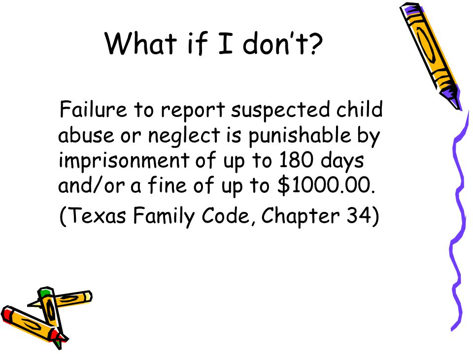 What if I don't Failure to report suspected child abuse or neglect is punishable by imprisonment of up to 180 days and/or a fine of up to $