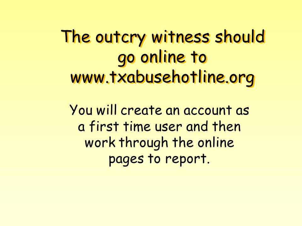 The outcry witness should go online to www.txabusehotline.org