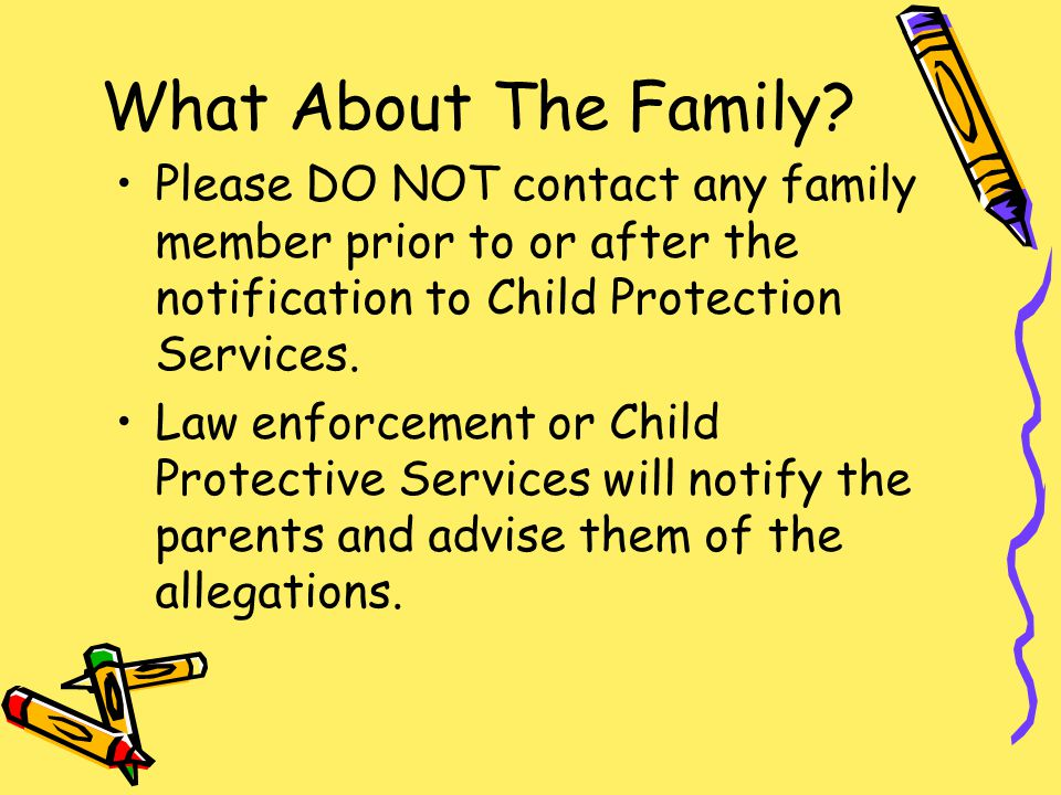 What About The Family Please DO NOT contact any family member prior to or after the notification to Child Protection Services.