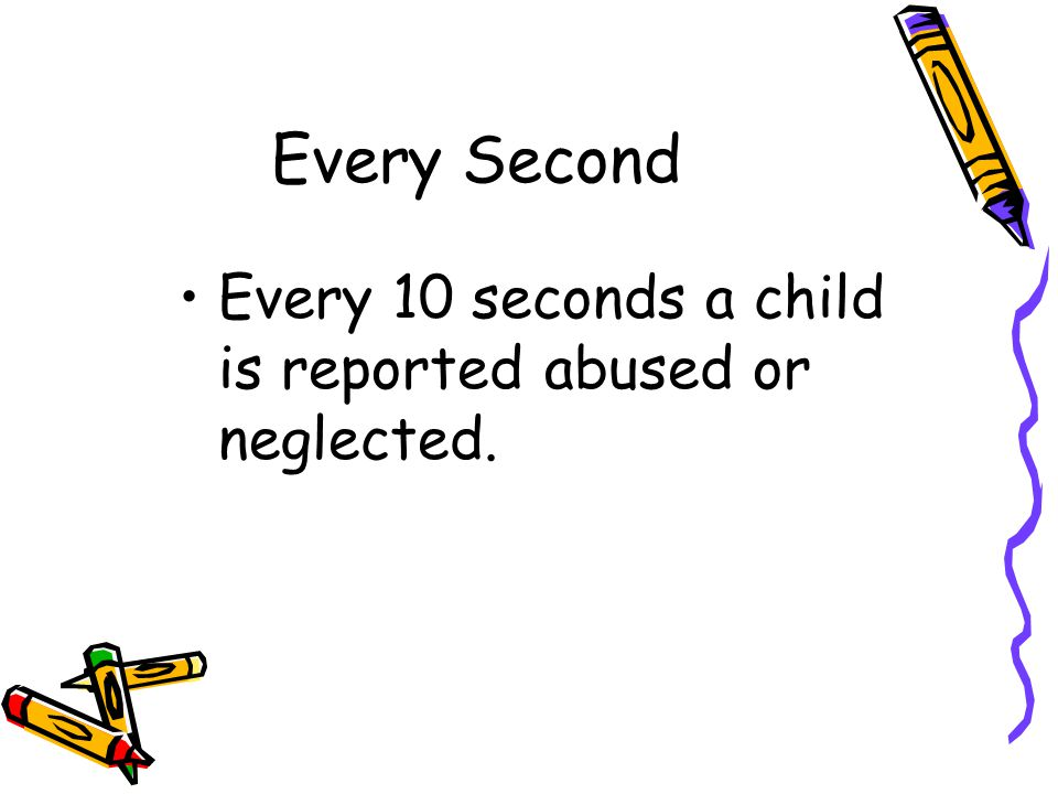 Every Second Every 10 seconds a child is reported abused or neglected.