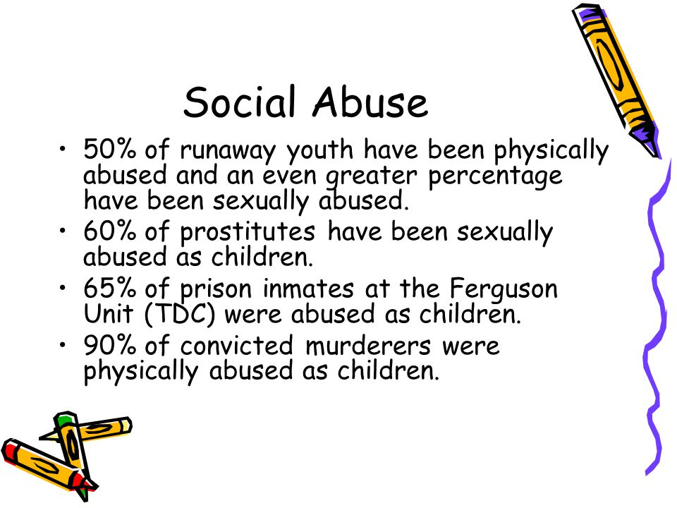 Social Abuse 50% of runaway youth have been physically abused and an even greater percentage have been sexually abused.