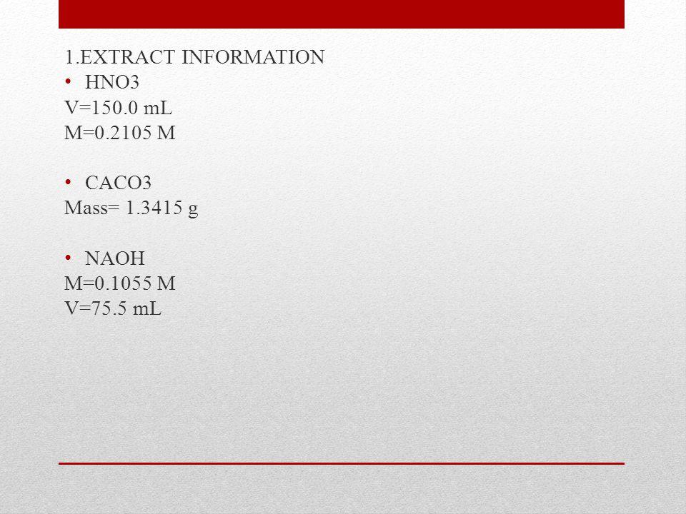 1.EXTRACT INFORMATION HNO3 V=150.0 mL M=0.2105 M CACO3 Mass= 1.3415 g NAOH M=0.1055 M V=75.5 mL