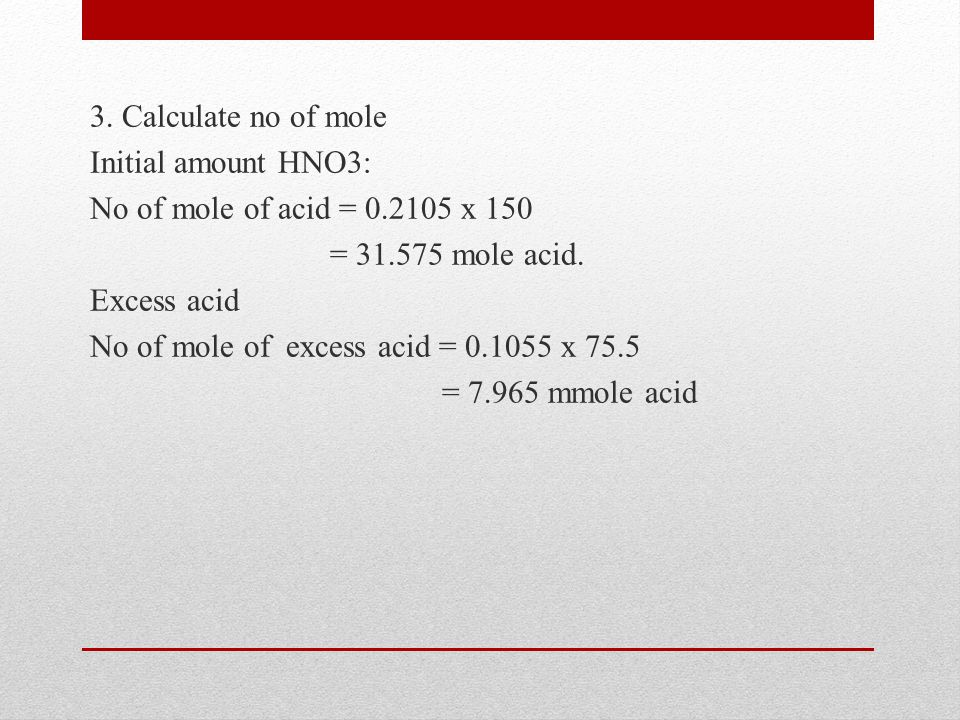3. Calculate no of mole Initial amount HNO3: No of mole of acid = 0
