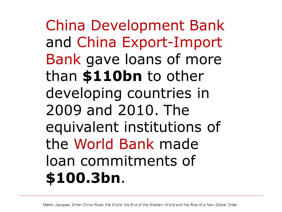 China Development Bank and China Export-Import Bank gave loans of more than $110bn to other developing countries in 2009 and 2010. The equivalent institutions of the World Bank made loan commitments of $100.3bn.
