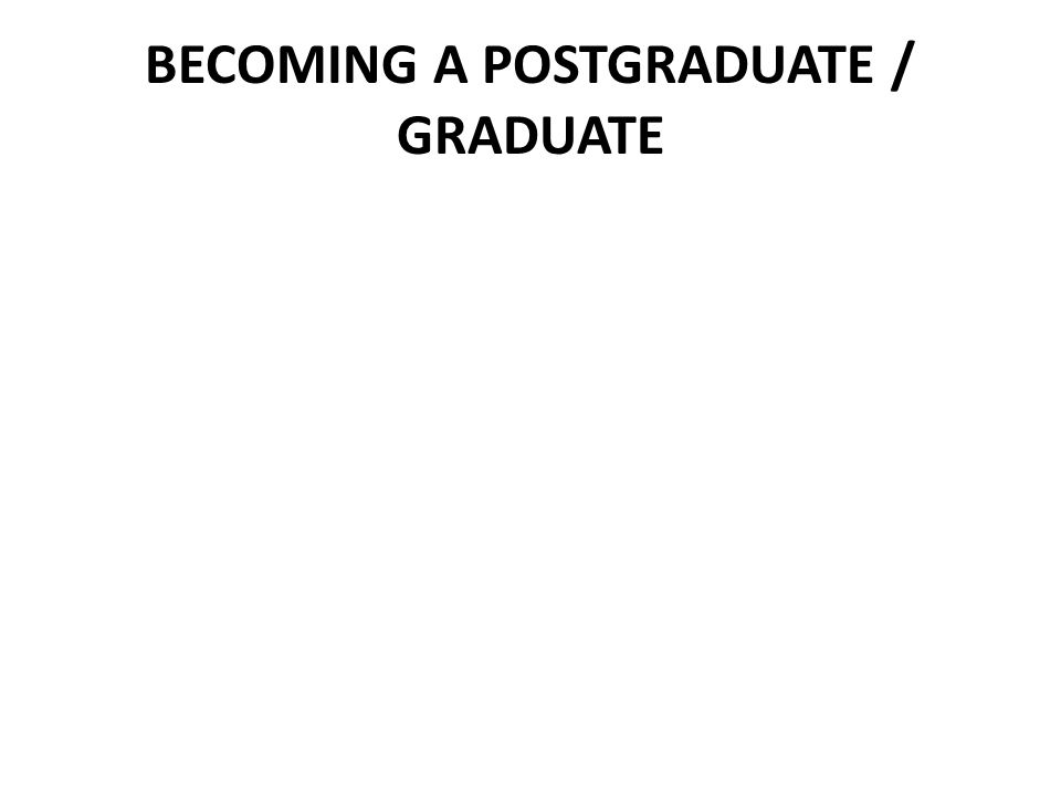 BECOMING A POSTGRADUATE / GRADUATE