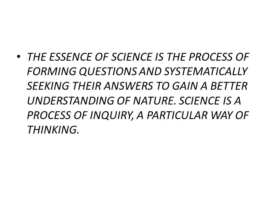 THE ESSENCE OF SCIENCE IS THE PROCESS OF FORMING QUESTIONS AND SYSTEMATICALLY SEEKING THEIR ANSWERS TO GAIN A BETTER UNDERSTANDING OF NATURE.