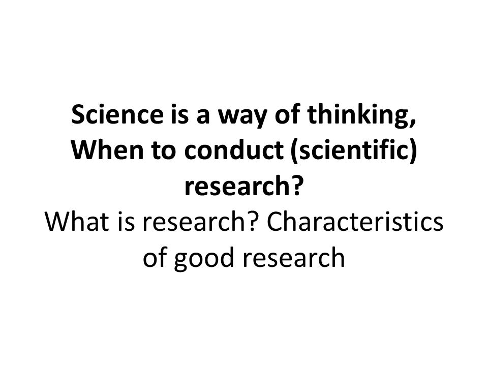 Science is a way of thinking, When to conduct (scientific) research