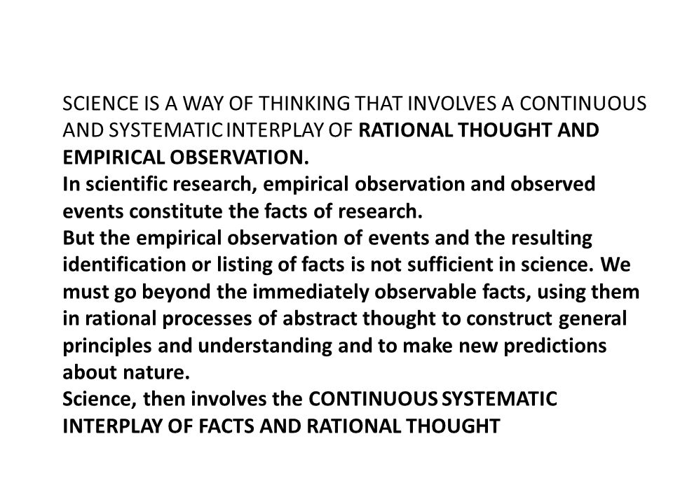 SCIENCE IS A WAY OF THINKING THAT INVOLVES A CONTINUOUS AND SYSTEMATIC INTERPLAY OF RATIONAL THOUGHT AND EMPIRICAL OBSERVATION.