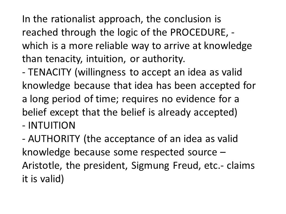 In the rationalist approach, the conclusion is reached through the logic of the PROCEDURE, - which is a more reliable way to arrive at knowledge than tenacity, intuition, or authority.