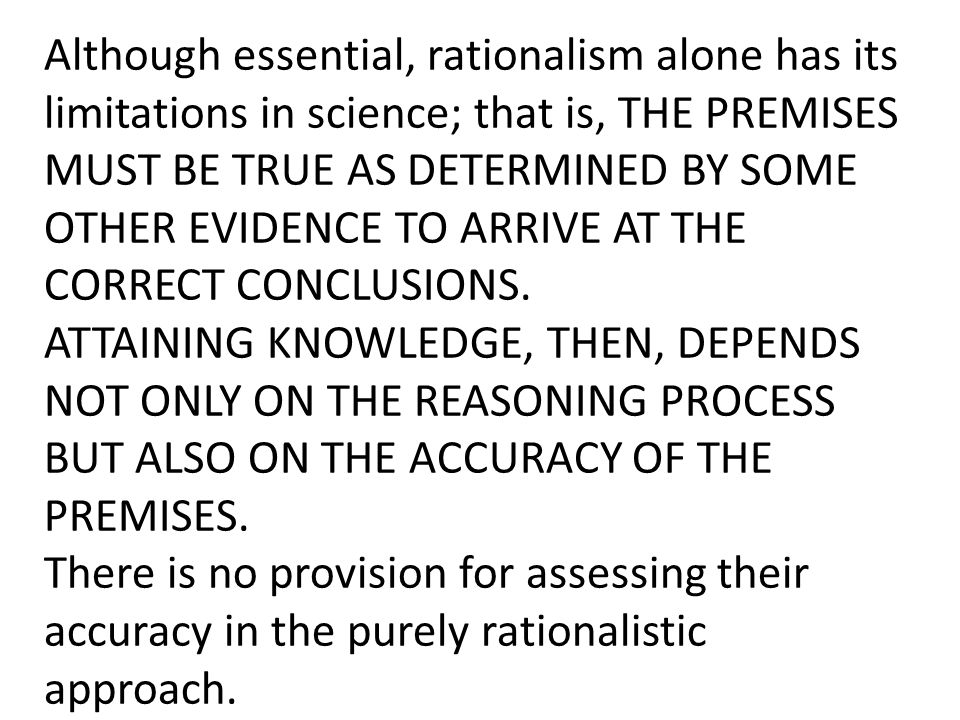 Although essential, rationalism alone has its limitations in science; that is, THE PREMISES MUST BE TRUE AS DETERMINED BY SOME OTHER EVIDENCE TO ARRIVE AT THE CORRECT CONCLUSIONS.