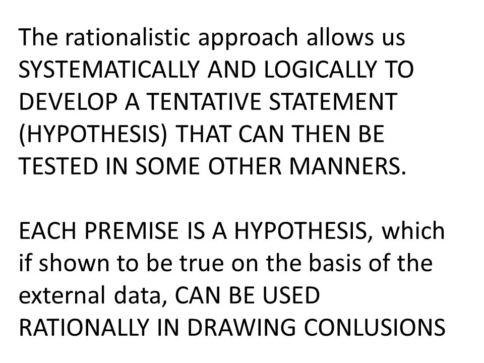 The rationalistic approach allows us SYSTEMATICALLY AND LOGICALLY TO DEVELOP A TENTATIVE STATEMENT (HYPOTHESIS) THAT CAN THEN BE TESTED IN SOME OTHER MANNERS.