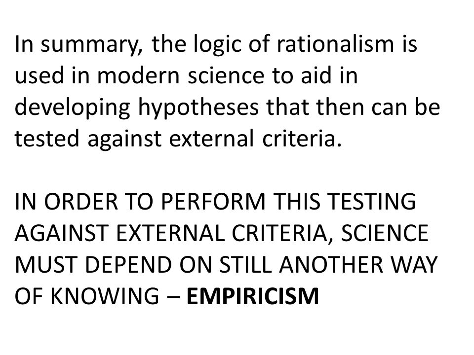 In summary, the logic of rationalism is used in modern science to aid in developing hypotheses that then can be tested against external criteria.