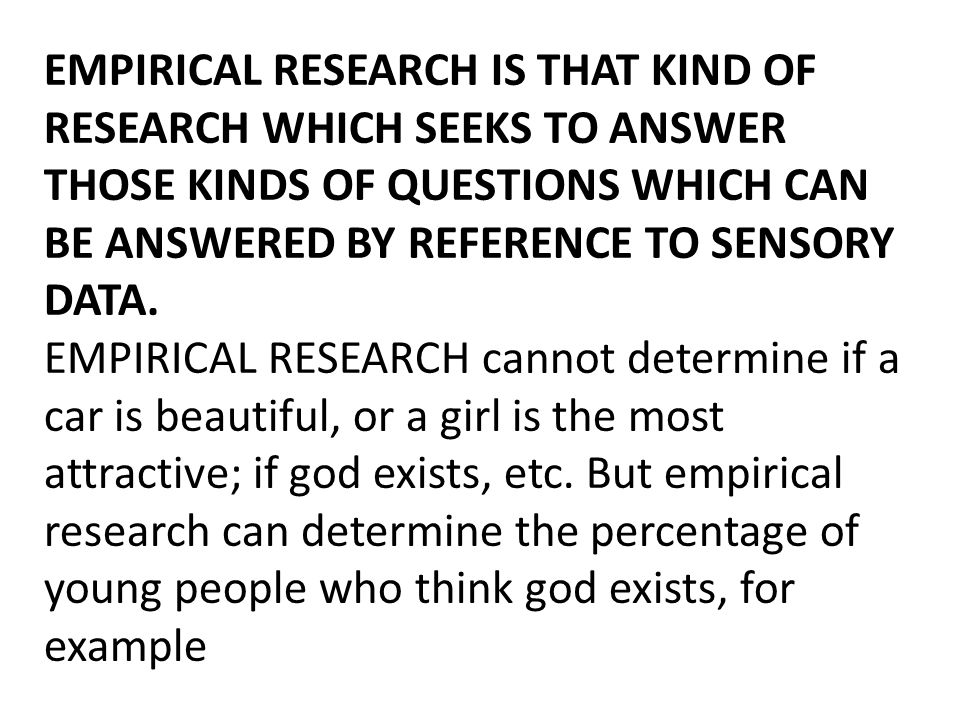 EMPIRICAL RESEARCH IS THAT KIND OF RESEARCH WHICH SEEKS TO ANSWER THOSE KINDS OF QUESTIONS WHICH CAN BE ANSWERED BY REFERENCE TO SENSORY DATA.