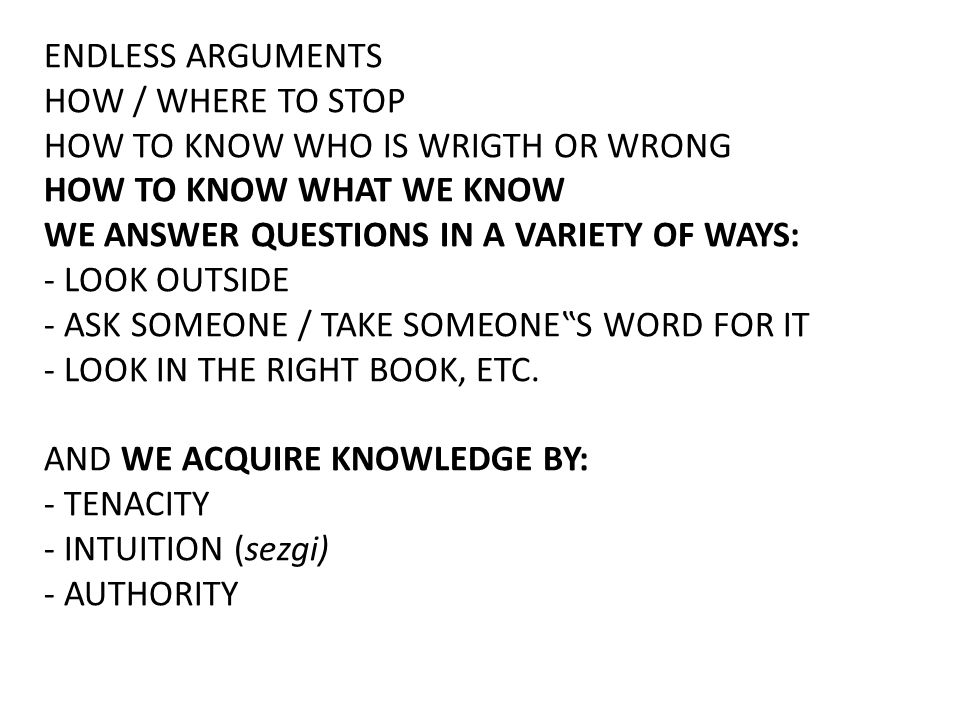 ENDLESS ARGUMENTS HOW / WHERE TO STOP. HOW TO KNOW WHO IS WRIGTH OR WRONG. HOW TO KNOW WHAT WE KNOW.