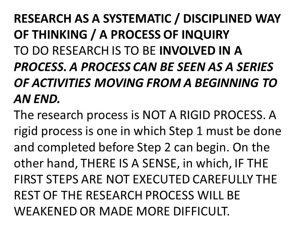 RESEARCH AS A SYSTEMATIC / DISCIPLINED WAY OF THINKING / A PROCESS OF INQUIRY