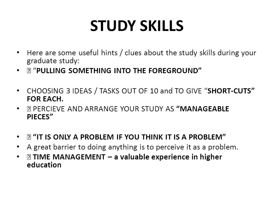 STUDY SKILLS Here are some useful hints / clues about the study skills during your graduate study:  PULLING SOMETHING INTO THE FOREGROUND