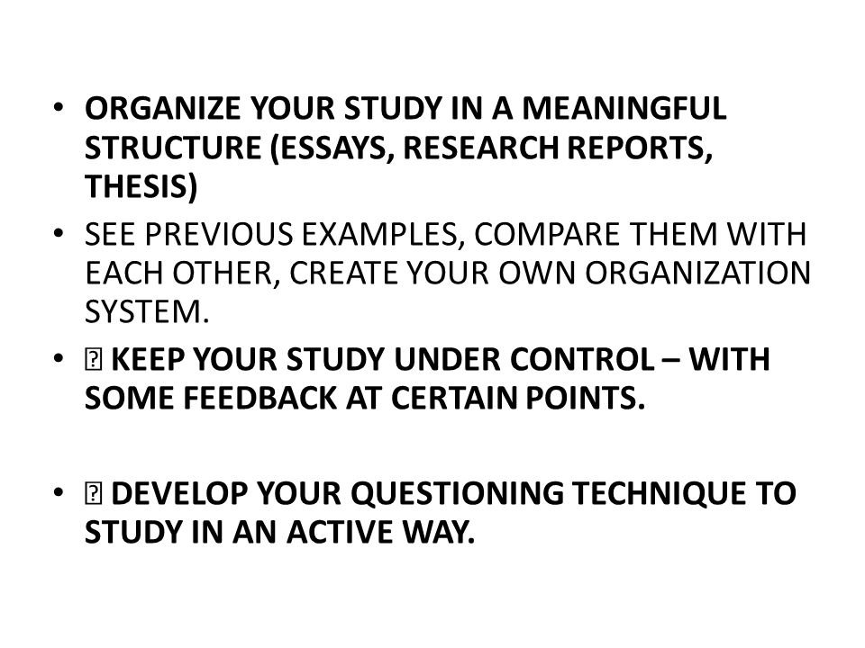 ORGANIZE YOUR STUDY IN A MEANINGFUL STRUCTURE (ESSAYS, RESEARCH REPORTS, THESIS)