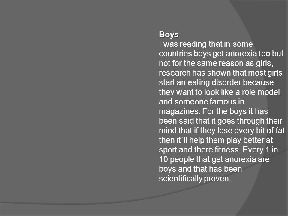 Boys I was reading that in some countries boys get anorexia too but not for the same reason as girls, research has shown that most girls start an eating disorder because they want to look like a role model and someone famous in magazines.