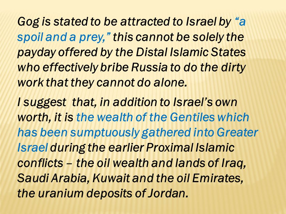 Gog is stated to be attracted to Israel by a spoil and a prey, this cannot be solely the payday offered by the Distal Islamic States who effectively bribe Russia to do the dirty work that they cannot do alone.