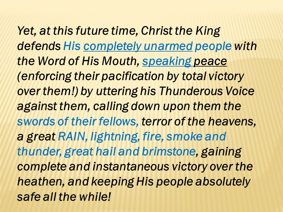 Yet, at this future time, Christ the King defends His completely unarmed people with the Word of His Mouth, speaking peace (enforcing their pacification by total victory over them!) by uttering his Thunderous Voice against them, calling down upon them the swords of their fellows, terror of the heavens, a great RAIN, lightning, fire, smoke and thunder, great hail and brimstone, gaining complete and instantaneous victory over the heathen, and keeping His people absolutely safe all the while!