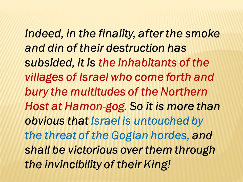 Indeed, in the finality, after the smoke and din of their destruction has subsided, it is the inhabitants of the villages of Israel who come forth and bury the multitudes of the Northern Host at Hamon-gog.