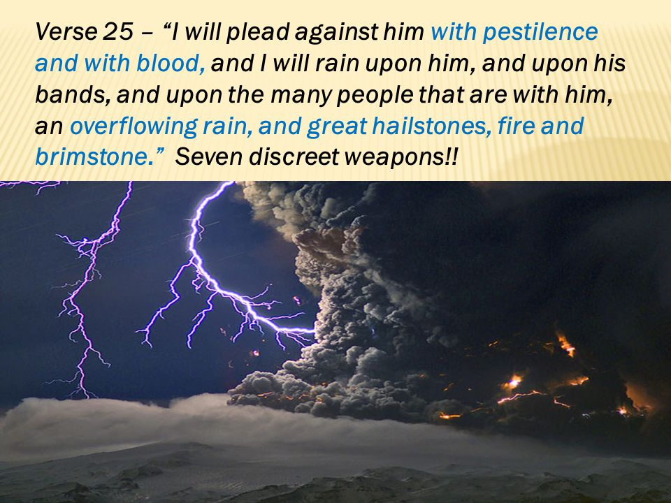 Verse 25 – I will plead against him with pestilence and with blood, and I will rain upon him, and upon his bands, and upon the many people that are with him, an overflowing rain, and great hailstones, fire and brimstone. Seven discreet weapons!!