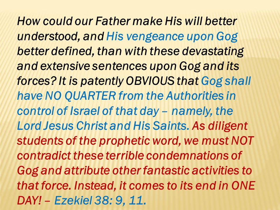 How could our Father make His will better understood, and His vengeance upon Gog better defined, than with these devastating and extensive sentences upon Gog and its forces.