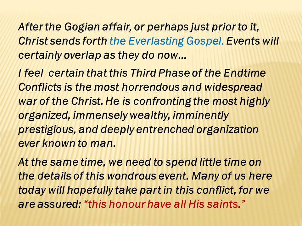 After the Gogian affair, or perhaps just prior to it, Christ sends forth the Everlasting Gospel. Events will certainly overlap as they do now…
