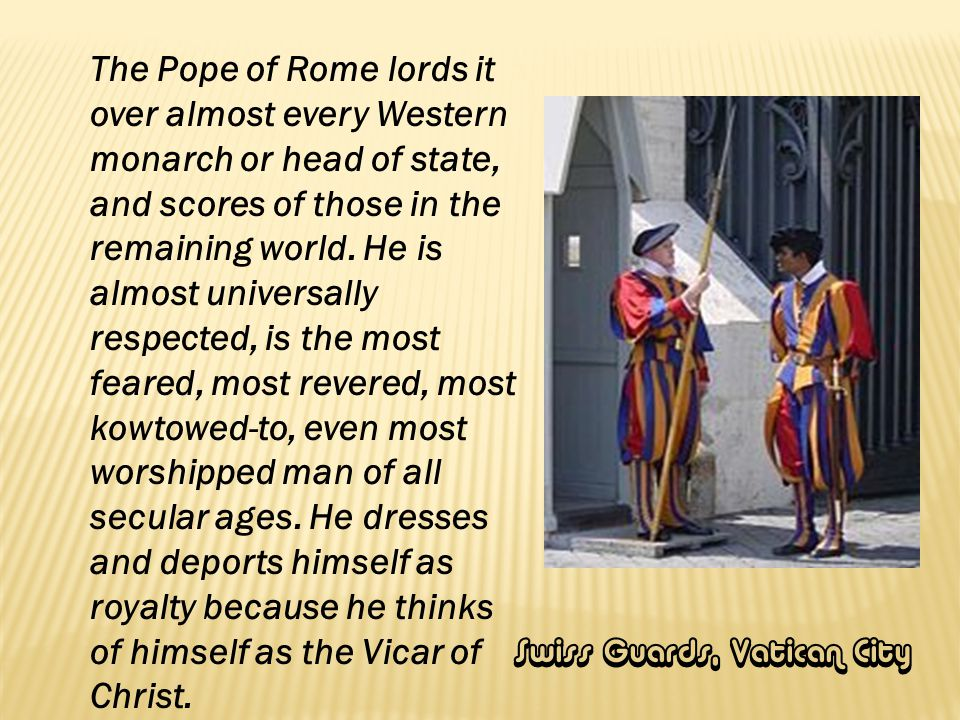 The Pope of Rome lords it over almost every Western monarch or head of state, and scores of those in the remaining world. He is almost universally respected, is the most feared, most revered, most kowtowed-to, even most worshipped man of all secular ages. He dresses and deports himself as royalty because he thinks of himself as the Vicar of Christ.