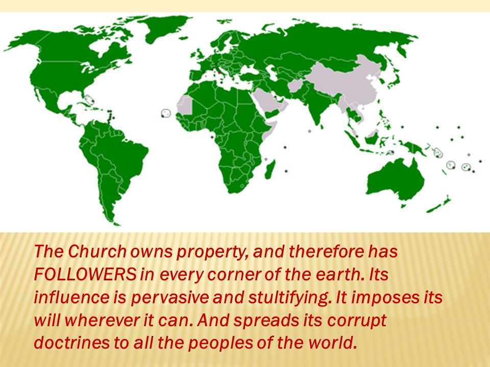 The Church owns property, and therefore has FOLLOWERS in every corner of the earth.